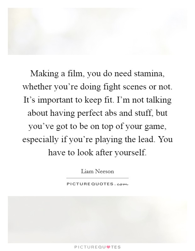 Making a film, you do need stamina, whether you're doing fight scenes or not. It's important to keep fit. I'm not talking about having perfect abs and stuff, but you've got to be on top of your game, especially if you're playing the lead. You have to look after yourself Picture Quote #1