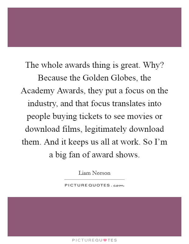 The whole awards thing is great. Why? Because the Golden Globes, the Academy Awards, they put a focus on the industry, and that focus translates into people buying tickets to see movies or download films, legitimately download them. And it keeps us all at work. So I'm a big fan of award shows Picture Quote #1