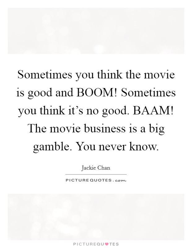 Sometimes you think the movie is good and BOOM! Sometimes you think it's no good. BAAM! The movie business is a big gamble. You never know Picture Quote #1