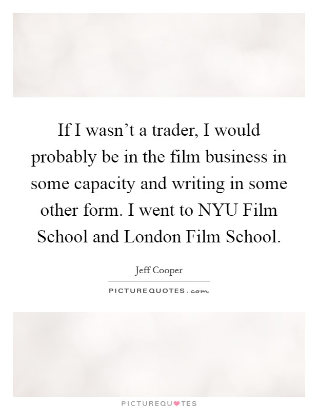 If I wasn't a trader, I would probably be in the film business in some capacity and writing in some other form. I went to NYU Film School and London Film School Picture Quote #1