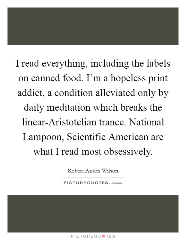 I read everything, including the labels on canned food. I'm a hopeless print addict, a condition alleviated only by daily meditation which breaks the linear-Aristotelian trance. National Lampoon, Scientific American are what I read most obsessively Picture Quote #1
