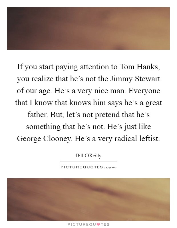 If you start paying attention to Tom Hanks, you realize that he's not the Jimmy Stewart of our age. He's a very nice man. Everyone that I know that knows him says he's a great father. But, let's not pretend that he's something that he's not. He's just like George Clooney. He's a very radical leftist Picture Quote #1