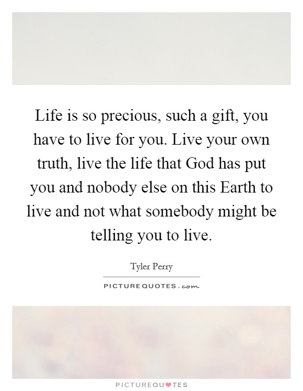 Life is so precious, such a gift, you have to live for you. Live your own truth, live the life that God has put you and nobody else on this Earth to live and not what somebody might be telling you to live Picture Quote #1