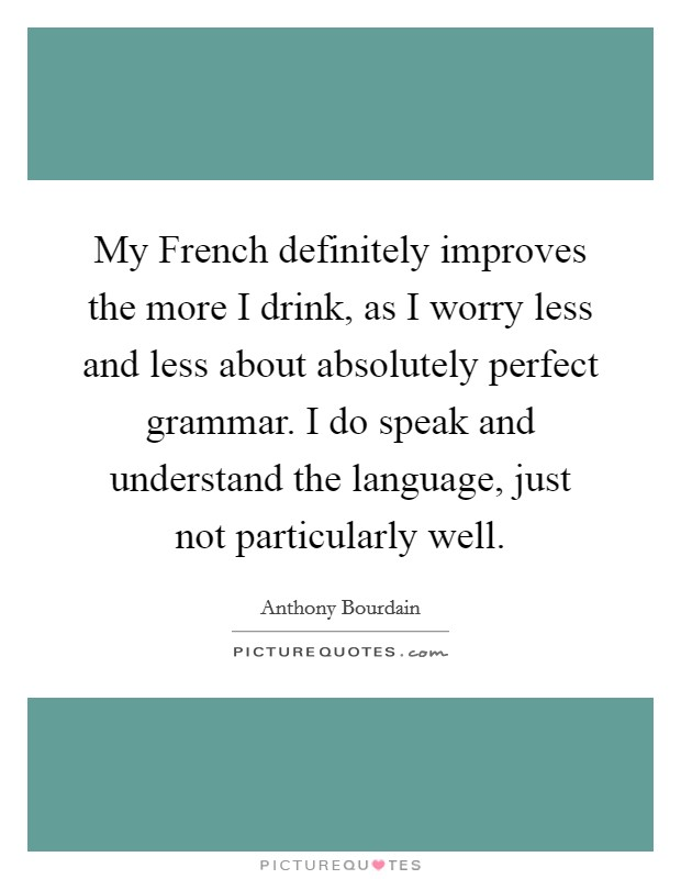 My French definitely improves the more I drink, as I worry less and less about absolutely perfect grammar. I do speak and understand the language, just not particularly well Picture Quote #1