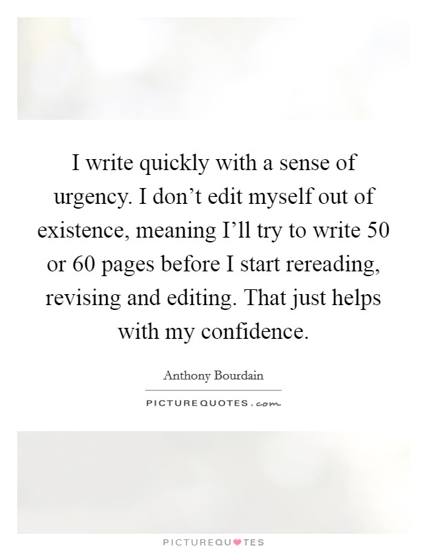 I write quickly with a sense of urgency. I don't edit myself out of existence, meaning I'll try to write 50 or 60 pages before I start rereading, revising and editing. That just helps with my confidence Picture Quote #1