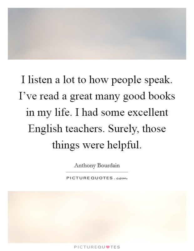 I listen a lot to how people speak. I've read a great many good books in my life. I had some excellent English teachers. Surely, those things were helpful Picture Quote #1