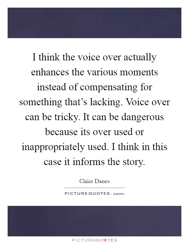 I think the voice over actually enhances the various moments instead of compensating for something that's lacking. Voice over can be tricky. It can be dangerous because its over used or inappropriately used. I think in this case it informs the story Picture Quote #1