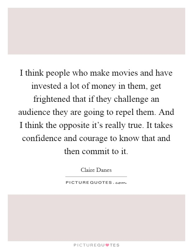 I think people who make movies and have invested a lot of money in them, get frightened that if they challenge an audience they are going to repel them. And I think the opposite it's really true. It takes confidence and courage to know that and then commit to it Picture Quote #1