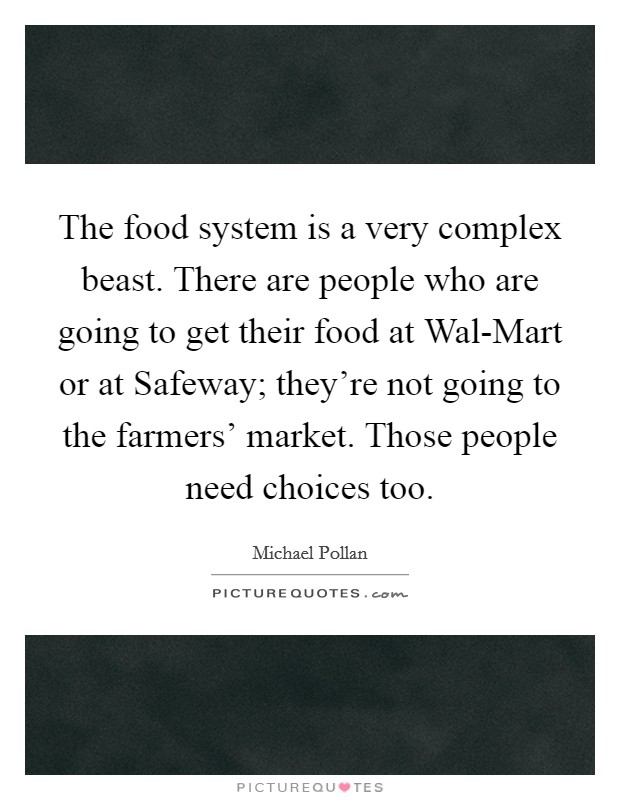 The food system is a very complex beast. There are people who are going to get their food at Wal-Mart or at Safeway; they're not going to the farmers' market. Those people need choices too Picture Quote #1