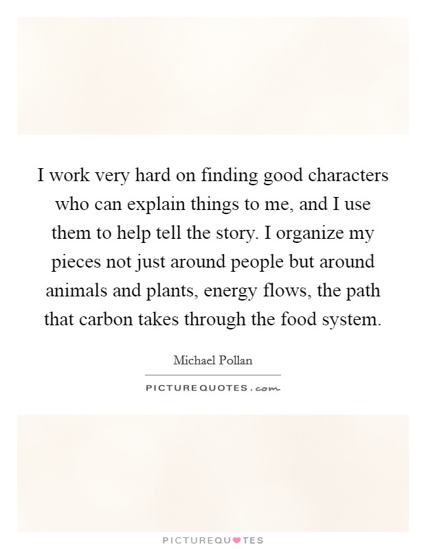 I work very hard on finding good characters who can explain things to me, and I use them to help tell the story. I organize my pieces not just around people but around animals and plants, energy flows, the path that carbon takes through the food system Picture Quote #1