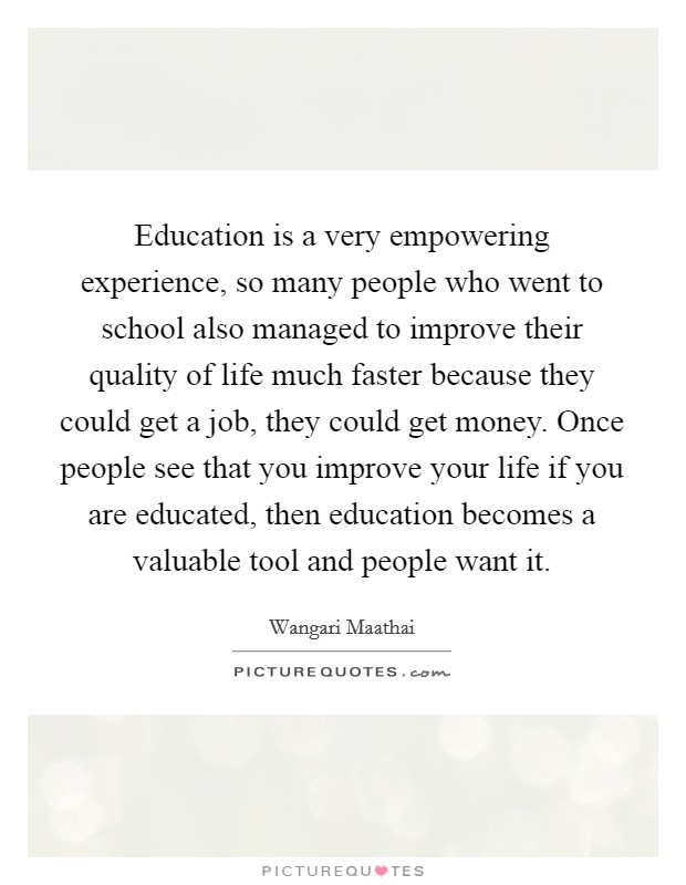 Education is a very empowering experience, so many people who went to school also managed to improve their quality of life much faster because they could get a job, they could get money. Once people see that you improve your life if you are educated, then education becomes a valuable tool and people want it Picture Quote #1