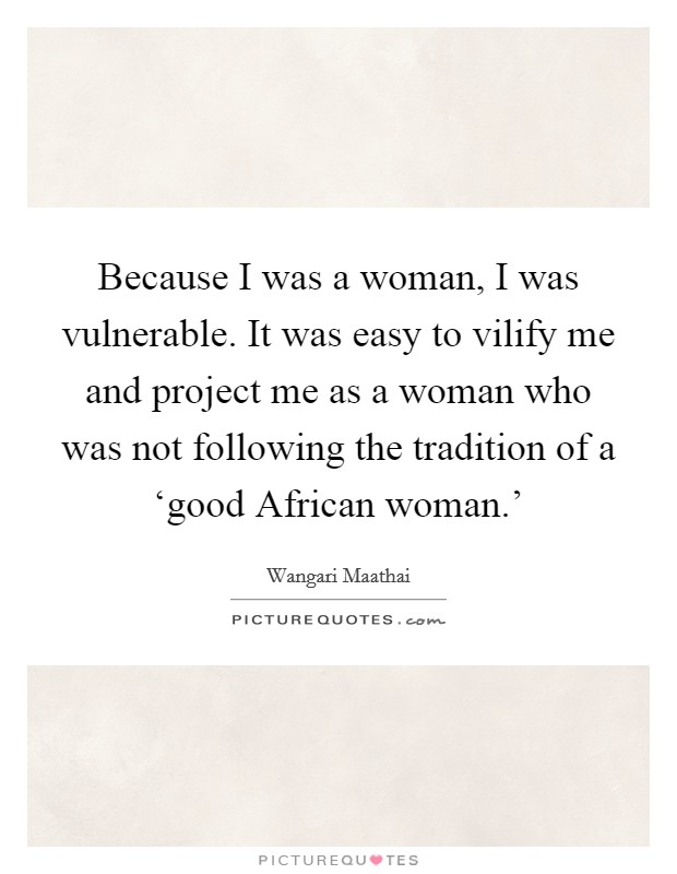 Because I was a woman, I was vulnerable. It was easy to vilify me and project me as a woman who was not following the tradition of a 'good African woman.' Picture Quote #1