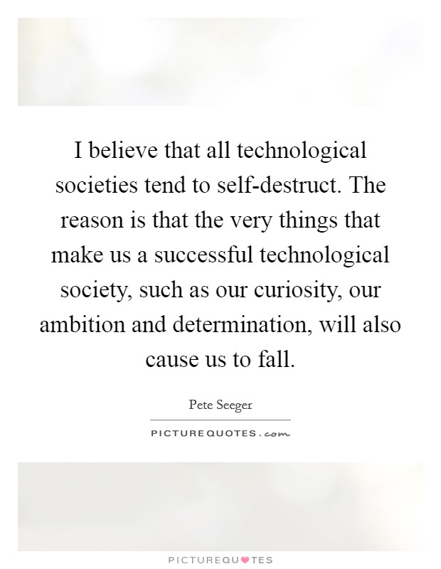 I believe that all technological societies tend to self-destruct. The reason is that the very things that make us a successful technological society, such as our curiosity, our ambition and determination, will also cause us to fall Picture Quote #1