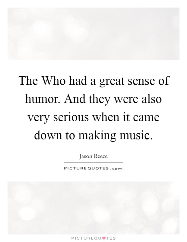 The Who had a great sense of humor. And they were also very serious when it came down to making music Picture Quote #1