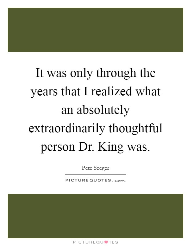 It was only through the years that I realized what an absolutely extraordinarily thoughtful person Dr. King was Picture Quote #1