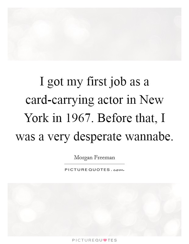 I got my first job as a card-carrying actor in New York in 1967. Before that, I was a very desperate wannabe Picture Quote #1