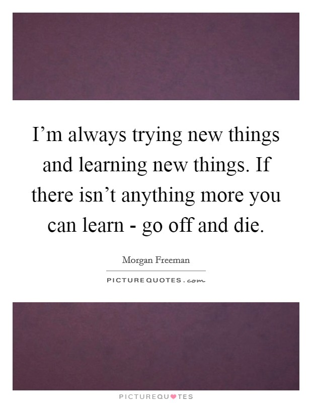 I'm always trying new things and learning new things. If there isn't anything more you can learn - go off and die Picture Quote #1