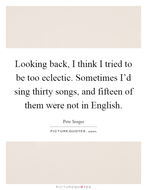 Looking back, I think I tried to be too eclectic. Sometimes I'd sing thirty songs, and fifteen of them were not in English Picture Quote #1