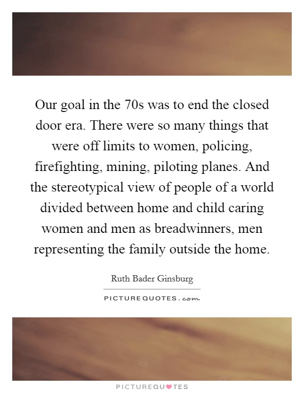 Our goal in the  70s was to end the closed door era. There were so many things that were off limits to women, policing, firefighting, mining, piloting planes. And the stereotypical view of people of a world divided between home and child caring women and men as breadwinners, men representing the family outside the home Picture Quote #1