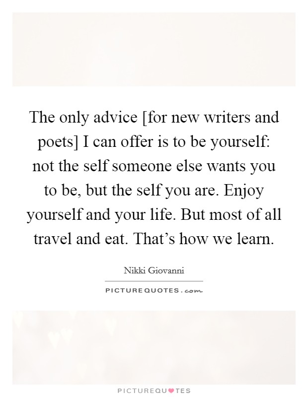The only advice [for new writers and poets] I can offer is to be yourself: not the self someone else wants you to be, but the self you are. Enjoy yourself and your life. But most of all travel and eat. That's how we learn Picture Quote #1