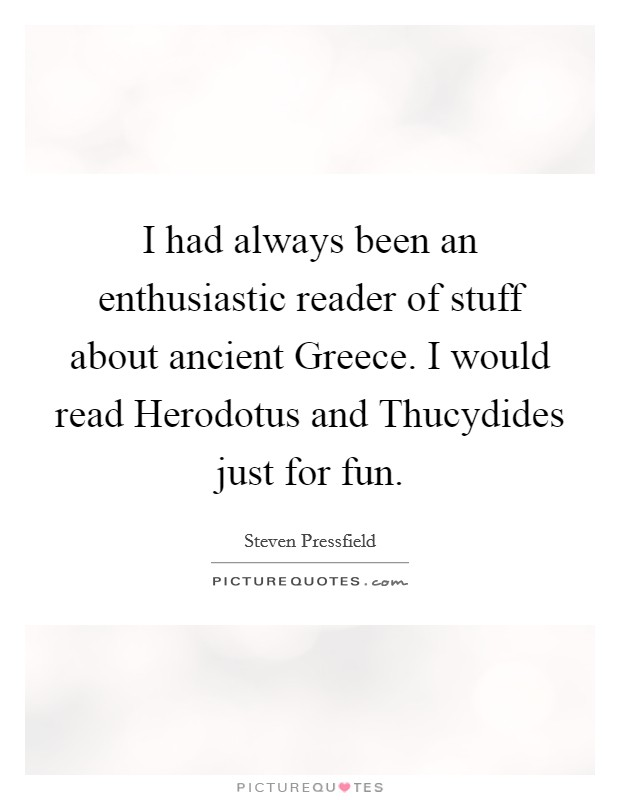 I had always been an enthusiastic reader of stuff about ancient Greece. I would read Herodotus and Thucydides just for fun Picture Quote #1