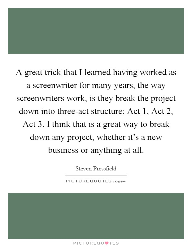 A great trick that I learned having worked as a screenwriter for many years, the way screenwriters work, is they break the project down into three-act structure: Act 1, Act 2, Act 3. I think that is a great way to break down any project, whether it's a new business or anything at all Picture Quote #1
