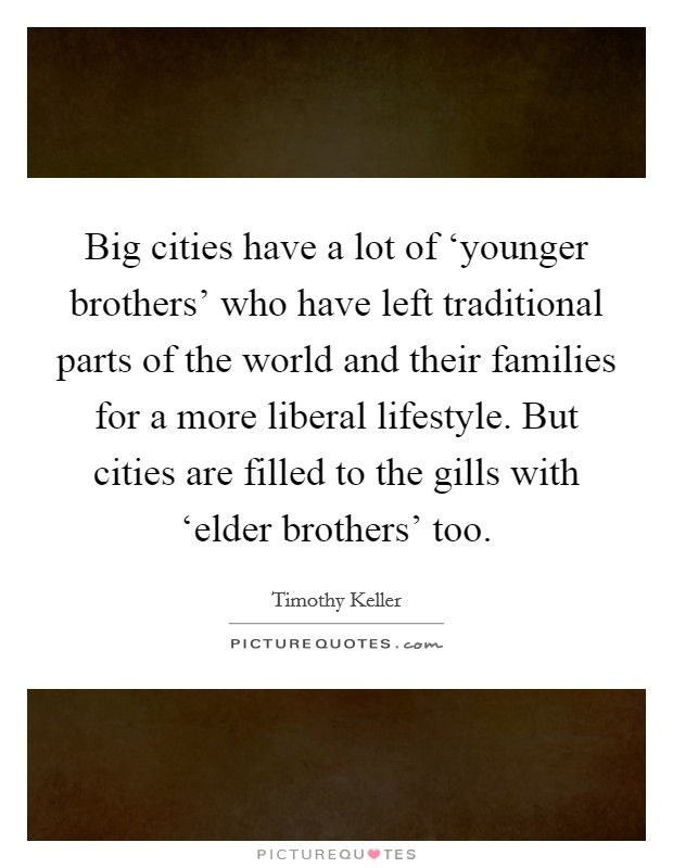 Big cities have a lot of 'younger brothers' who have left traditional parts of the world and their families for a more liberal lifestyle. But cities are filled to the gills with 'elder brothers' too Picture Quote #1