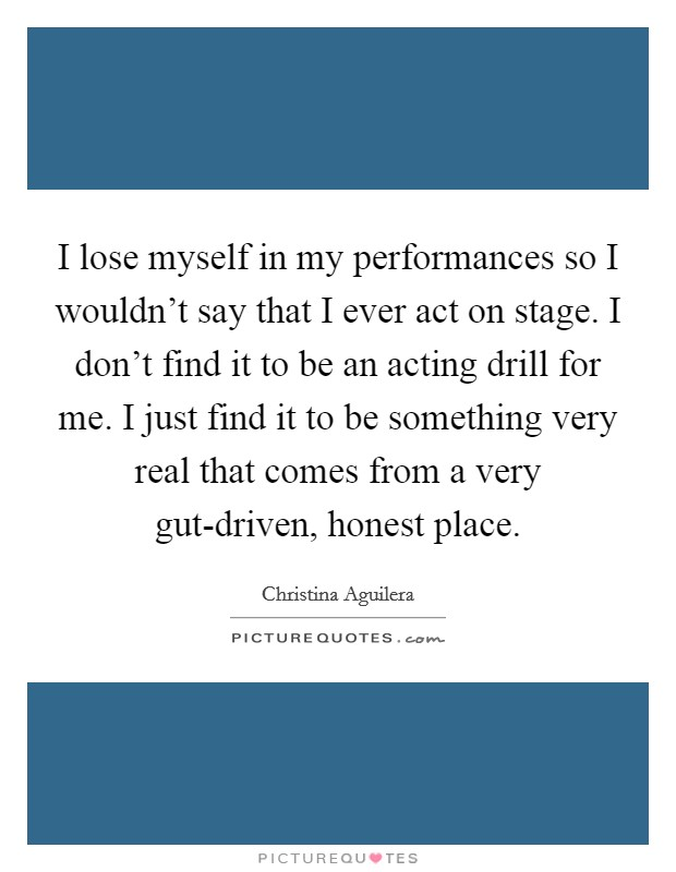 I lose myself in my performances so I wouldn't say that I ever act on stage. I don't find it to be an acting drill for me. I just find it to be something very real that comes from a very gut-driven, honest place Picture Quote #1
