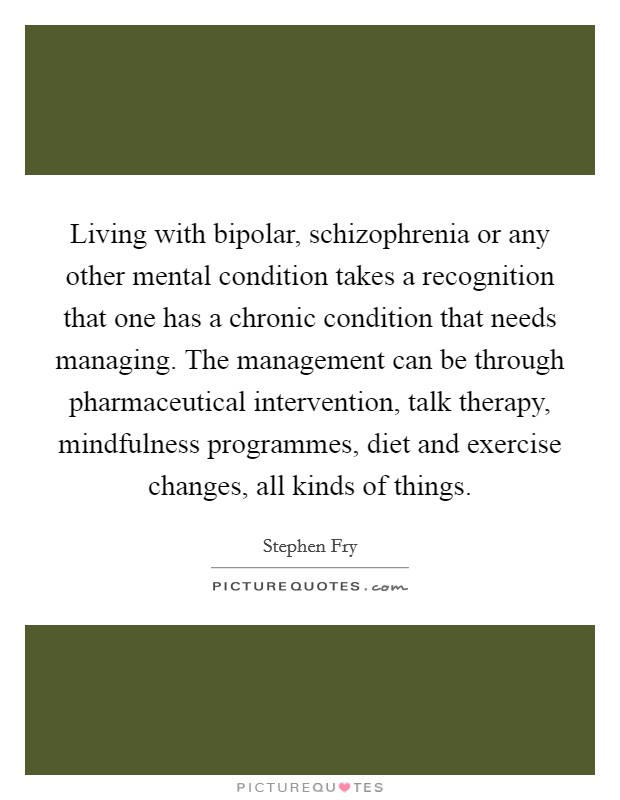 Living with bipolar, schizophrenia or any other mental condition takes a recognition that one has a chronic condition that needs managing. The management can be through pharmaceutical intervention, talk therapy, mindfulness programmes, diet and exercise changes, all kinds of things Picture Quote #1