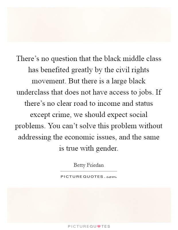 There's no question that the black middle class has benefited greatly by the civil rights movement. But there is a large black underclass that does not have access to jobs. If there's no clear road to income and status except crime, we should expect social problems. You can't solve this problem without addressing the economic issues, and the same is true with gender Picture Quote #1