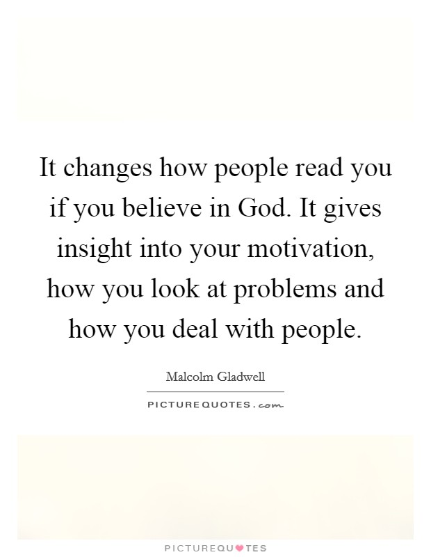 It changes how people read you if you believe in God. It gives insight into your motivation, how you look at problems and how you deal with people Picture Quote #1
