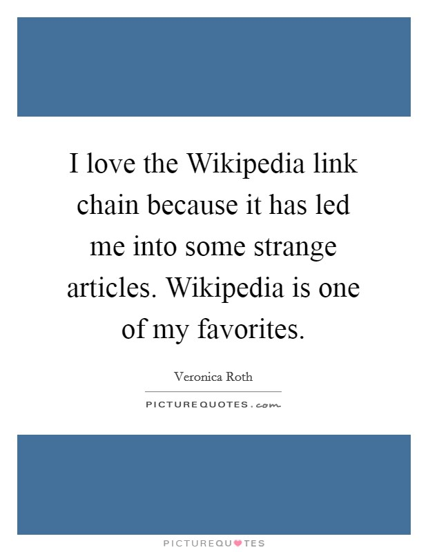 I love the Wikipedia link chain because it has led me into some strange articles. Wikipedia is one of my favorites Picture Quote #1