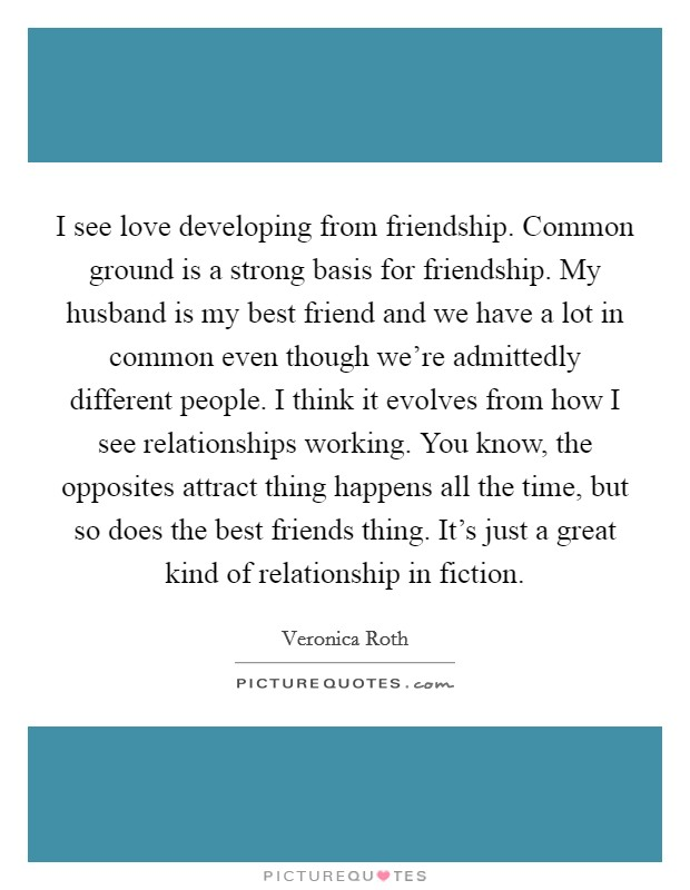 I see love developing from friendship. Common ground is a strong basis for friendship. My husband is my best friend and we have a lot in common even though we're admittedly different people. I think it evolves from how I see relationships working. You know, the opposites attract thing happens all the time, but so does the best friends thing. It's just a great kind of relationship in fiction Picture Quote #1