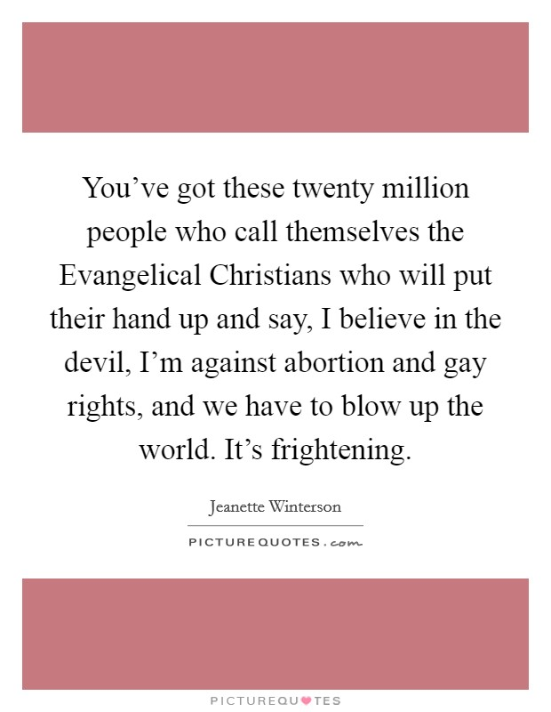 You've got these twenty million people who call themselves the Evangelical Christians who will put their hand up and say, I believe in the devil, I'm against abortion and gay rights, and we have to blow up the world. It's frightening Picture Quote #1
