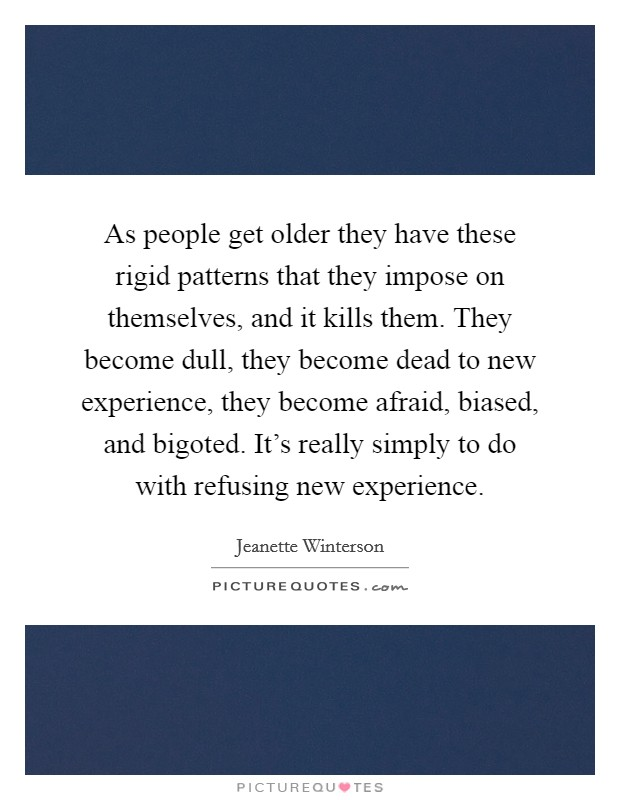 As people get older they have these rigid patterns that they impose on themselves, and it kills them. They become dull, they become dead to new experience, they become afraid, biased, and bigoted. It's really simply to do with refusing new experience Picture Quote #1