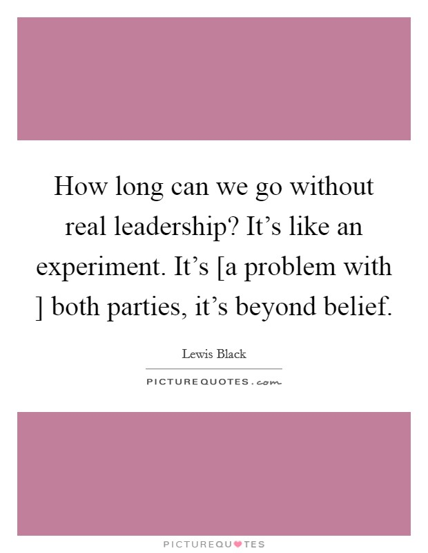 How long can we go without real leadership? It's like an experiment. It's [a problem with ] both parties, it's beyond belief Picture Quote #1