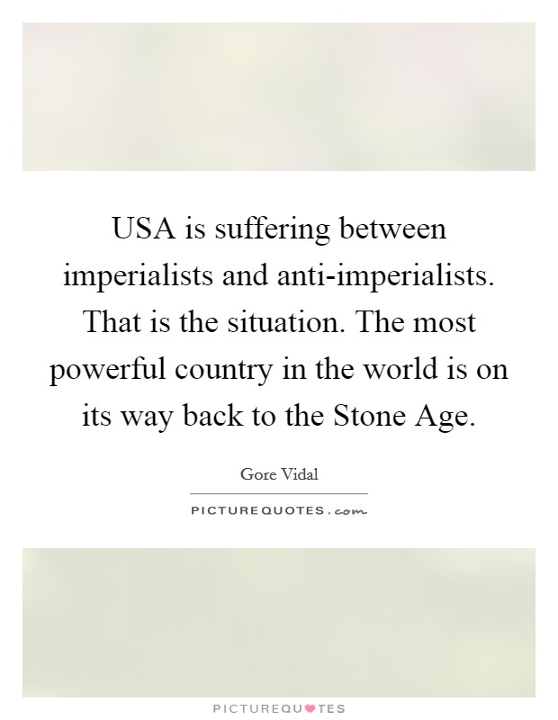 USA is suffering between imperialists and anti-imperialists. That is the situation. The most powerful country in the world is on its way back to the Stone Age Picture Quote #1