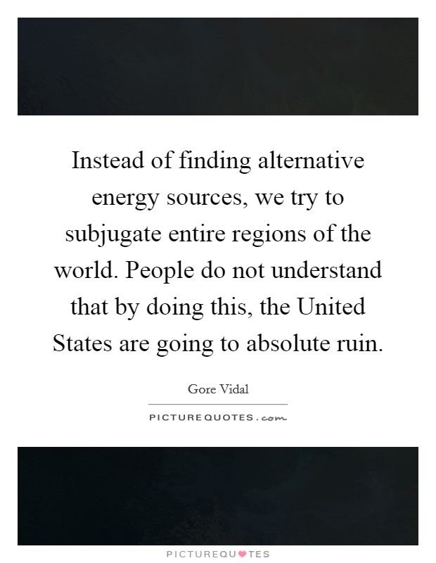 Instead of finding alternative energy sources, we try to subjugate entire regions of the world. People do not understand that by doing this, the United States are going to absolute ruin Picture Quote #1