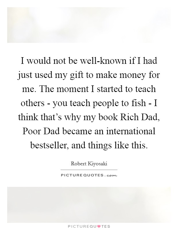 I would not be well-known if I had just used my gift to make money for me. The moment I started to teach others - you teach people to fish - I think that's why my book Rich Dad, Poor Dad became an international bestseller, and things like this Picture Quote #1