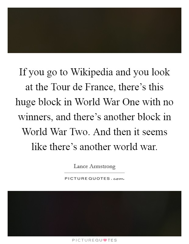 If you go to Wikipedia and you look at the Tour de France, there's this huge block in World War One with no winners, and there's another block in World War Two. And then it seems like there's another world war Picture Quote #1
