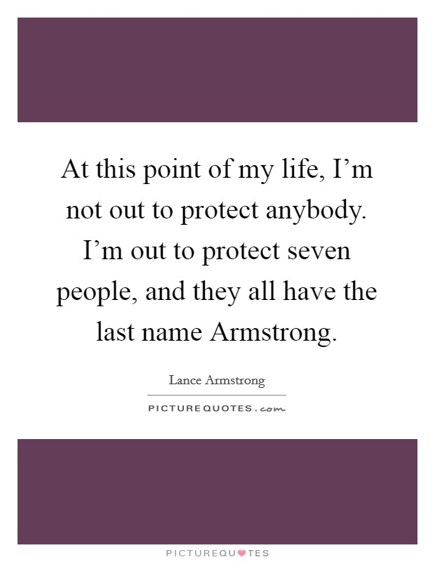 At this point of my life, I'm not out to protect anybody. I'm out to protect seven people, and they all have the last name Armstrong Picture Quote #1
