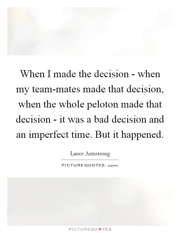 When I made the decision - when my team-mates made that decision, when the whole peloton made that decision - it was a bad decision and an imperfect time. But it happened Picture Quote #1