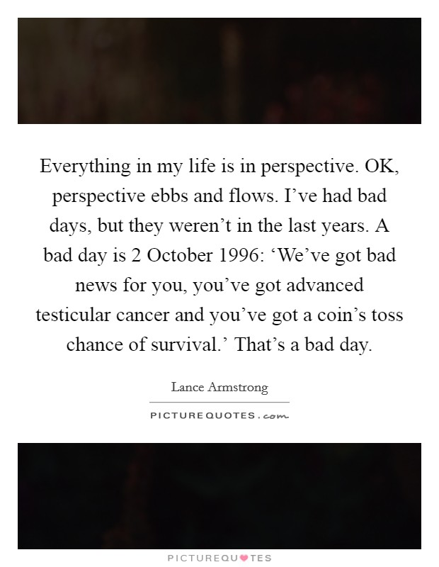 Everything in my life is in perspective. OK, perspective ebbs and flows. I've had bad days, but they weren't in the last years. A bad day is 2 October 1996: 'We've got bad news for you, you've got advanced testicular cancer and you've got a coin's toss chance of survival.' That's a bad day Picture Quote #1