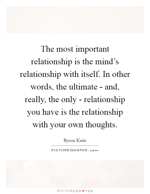 The most important relationship is the mind's relationship with itself. In other words, the ultimate - and, really, the only - relationship you have is the relationship with your own thoughts Picture Quote #1