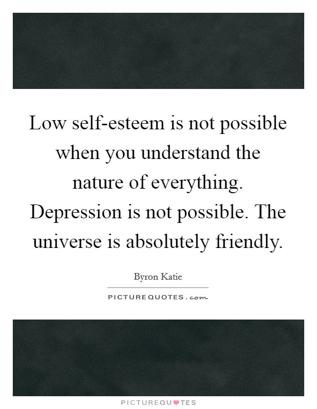 Low self-esteem is not possible when you understand the nature of everything. Depression is not possible. The universe is absolutely friendly Picture Quote #1