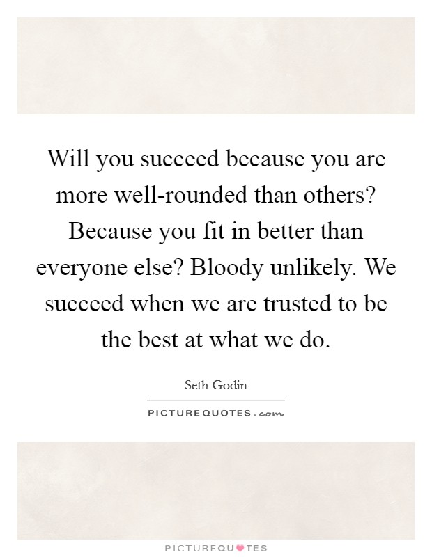 Will you succeed because you are more well-rounded than others? Because you fit in better than everyone else? Bloody unlikely. We succeed when we are trusted to be the best at what we do Picture Quote #1