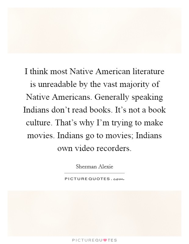 I think most Native American literature is unreadable by the vast majority of Native Americans. Generally speaking Indians don't read books. It's not a book culture. That's why I'm trying to make movies. Indians go to movies; Indians own video recorders Picture Quote #1