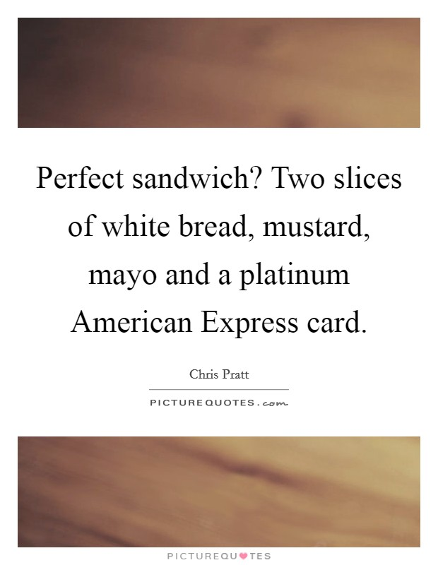 Perfect sandwich? Two slices of white bread, mustard, mayo and a platinum American Express card Picture Quote #1