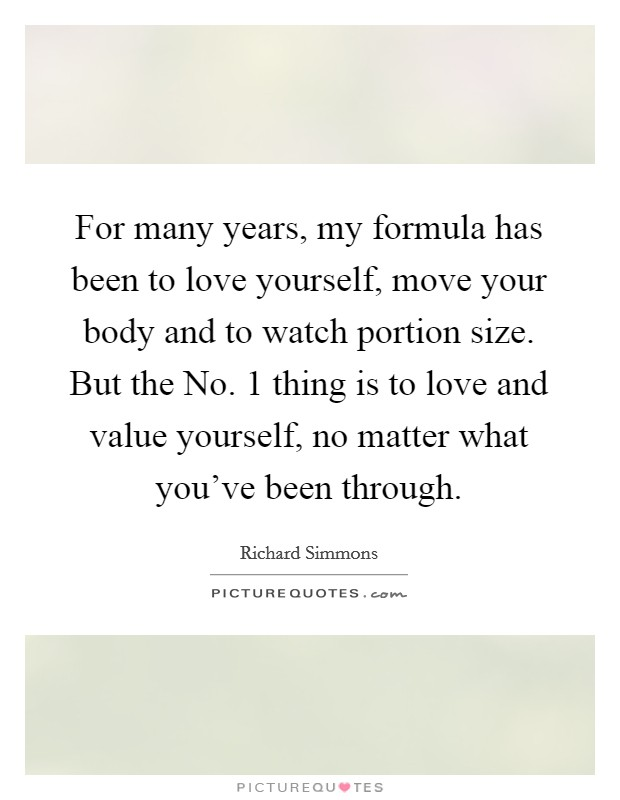 For many years, my formula has been to love yourself, move your body and to watch portion size. But the No. 1 thing is to love and value yourself, no matter what you've been through Picture Quote #1