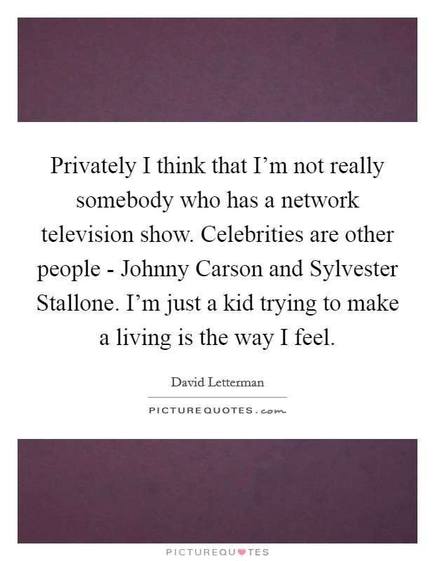 Privately I think that I'm not really somebody who has a network television show. Celebrities are other people - Johnny Carson and Sylvester Stallone. I'm just a kid trying to make a living is the way I feel Picture Quote #1